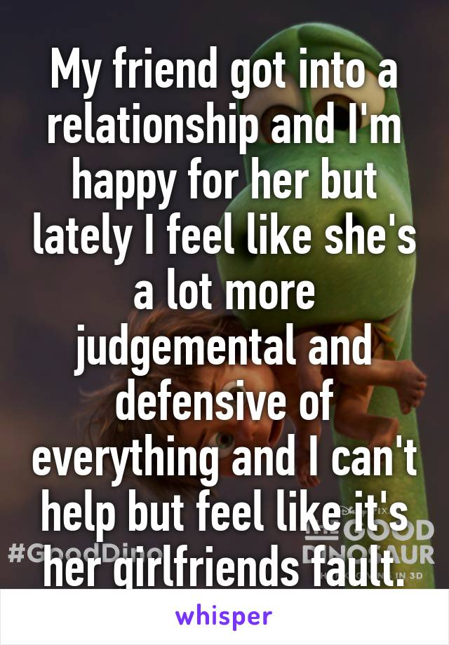 My friend got into a relationship and I'm happy for her but lately I feel like she's a lot more judgemental and defensive of everything and I can't help but feel like it's her girlfriends fault.