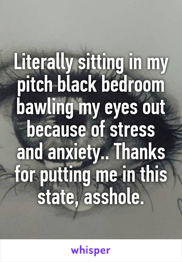 Literally sitting in my pitch black bedroom bawling my eyes out because of stress and anxiety.. Thanks for putting me in this state, asshole.