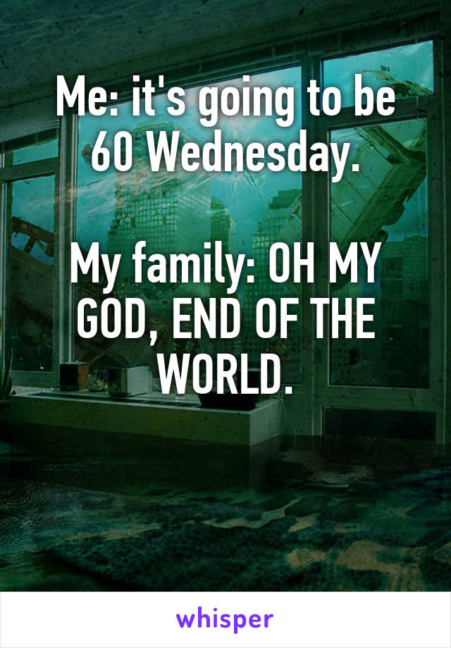 Me: it's going to be 60 Wednesday.  My family: OH MY GOD, END OF THE WORLD.