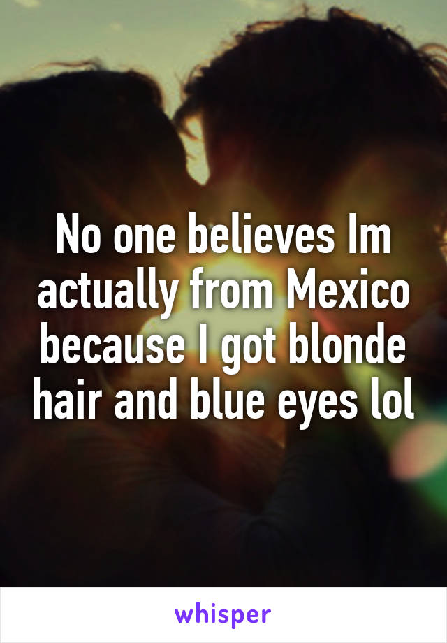 No one believes Im actually from Mexico because I got blonde hair and blue eyes lol
