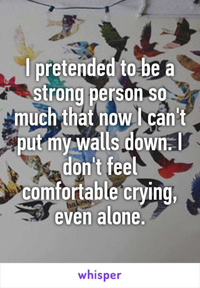 I pretended to be a strong person so much that now I can't put my walls down. I don't feel comfortable crying, even alone.