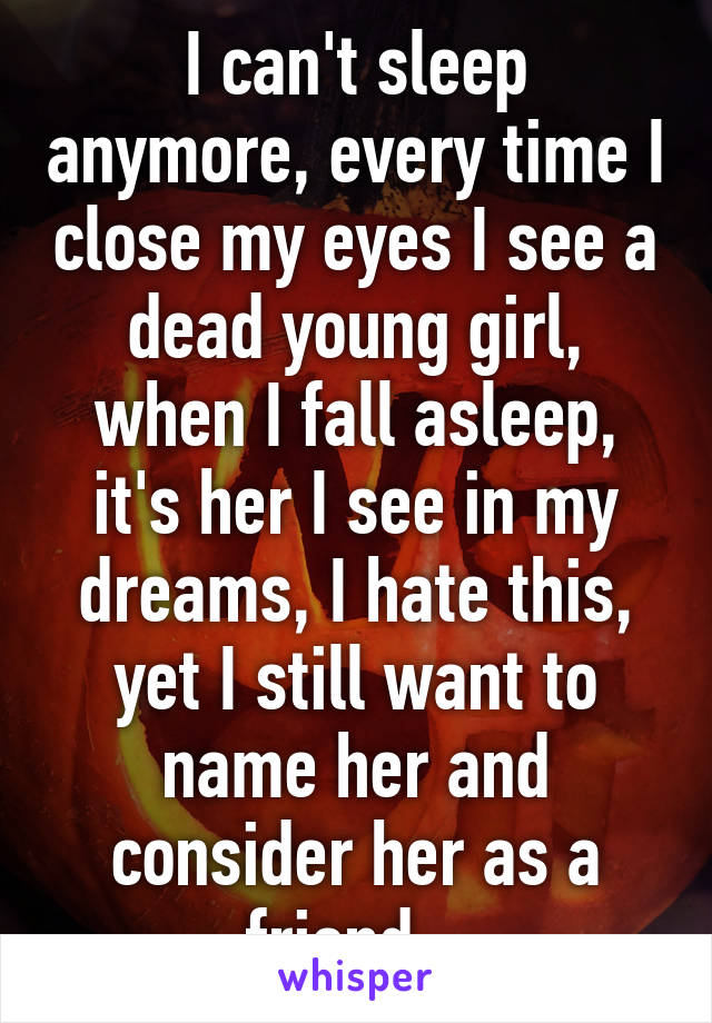 I can't sleep anymore, every time I close my eyes I see a dead young girl, when I fall asleep, it's her I see in my dreams, I hate this, yet I still want to name her and consider her as a friend...