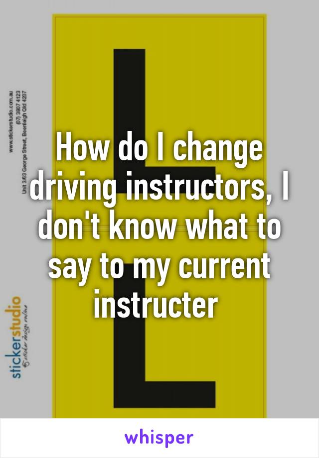 How do I change driving instructors, I don't know what to say to my current instructer