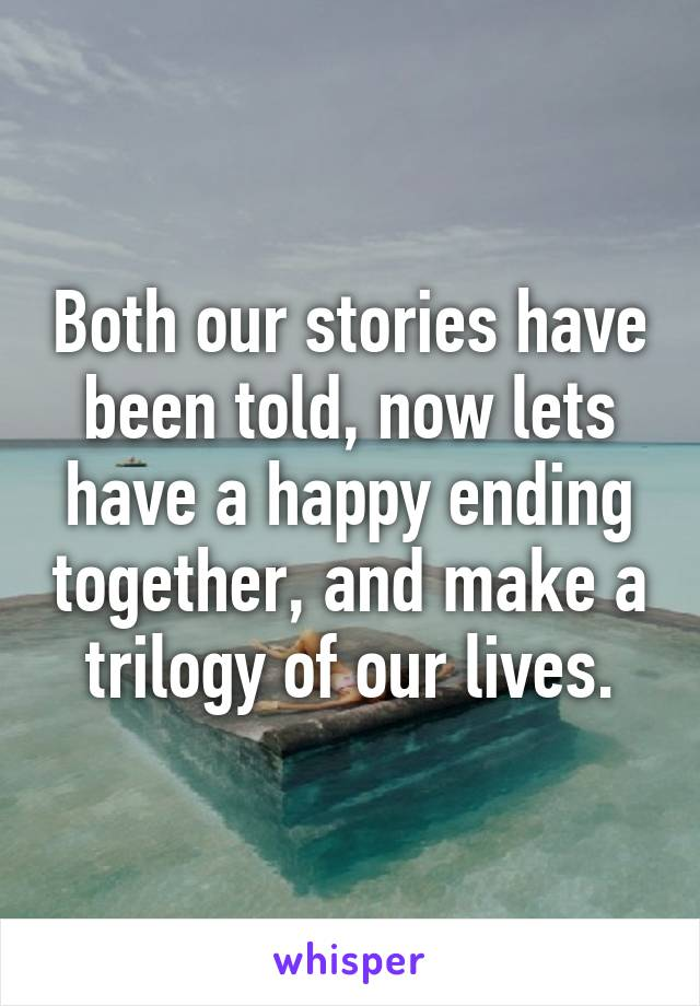 Both our stories have been told, now lets have a happy ending together, and make a trilogy of our lives.