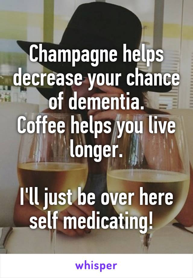 Champagne helps decrease your chance of dementia. Coffee helps you live longer.  I'll just be over here self medicating!