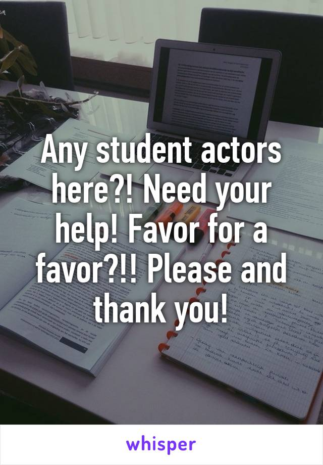 Any student actors here?! Need your help! Favor for a favor?!! Please and thank you!
