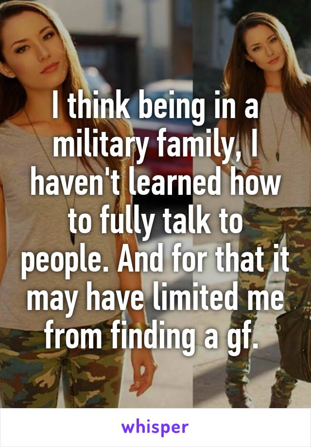 I think being in a military family, I haven't learned how to fully talk to people. And for that it may have limited me from finding a gf.