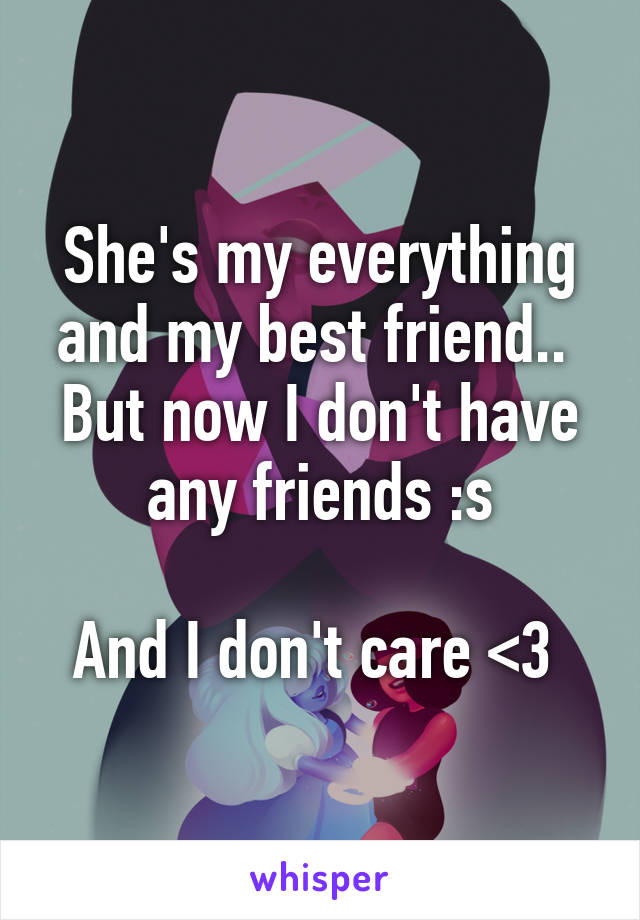 She's my everything and my best friend..  But now I don't have any friends :s  And I don't care <3