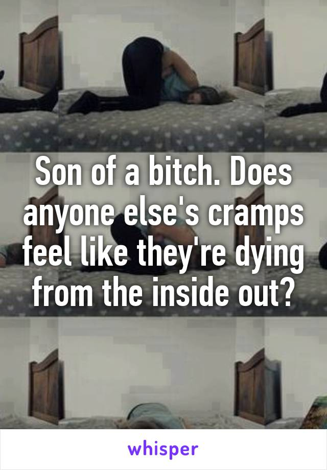 Son of a bitch. Does anyone else's cramps feel like they're dying from the inside out?