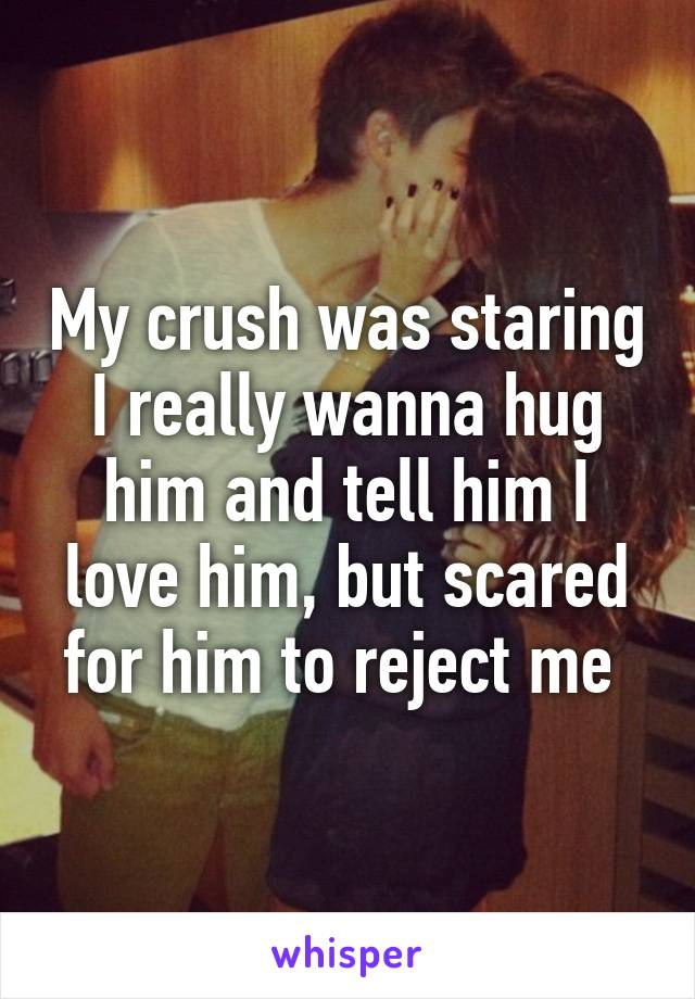 My crush was staring I really wanna hug him and tell him I love him, but scared for him to reject me
