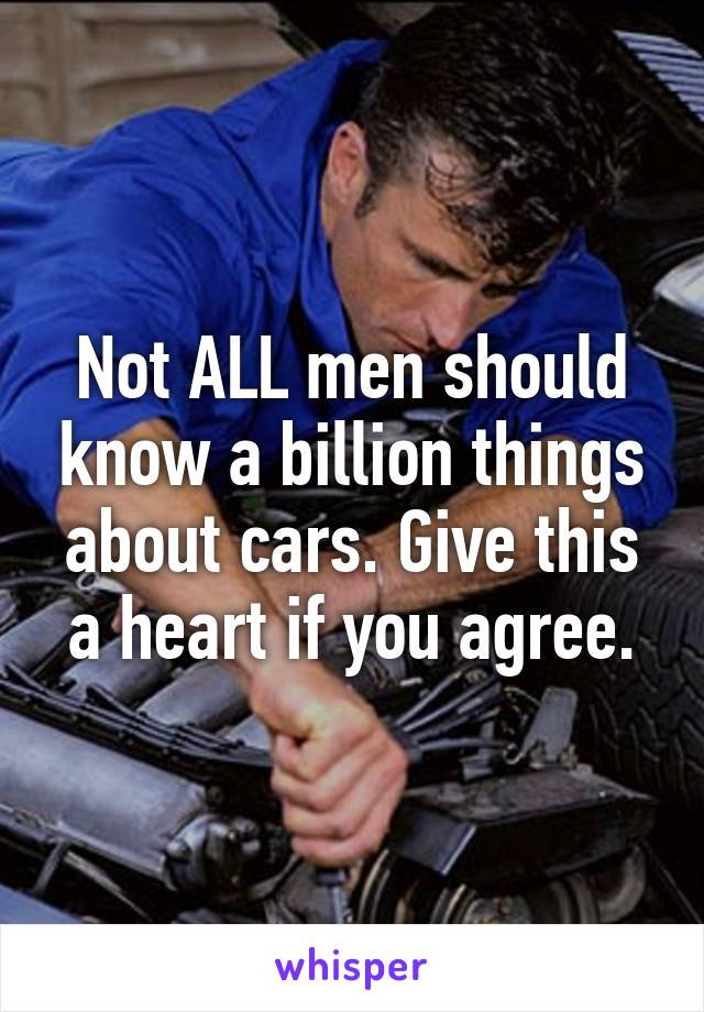 Not ALL men should know a billion things about cars. Give this a heart if you agree.