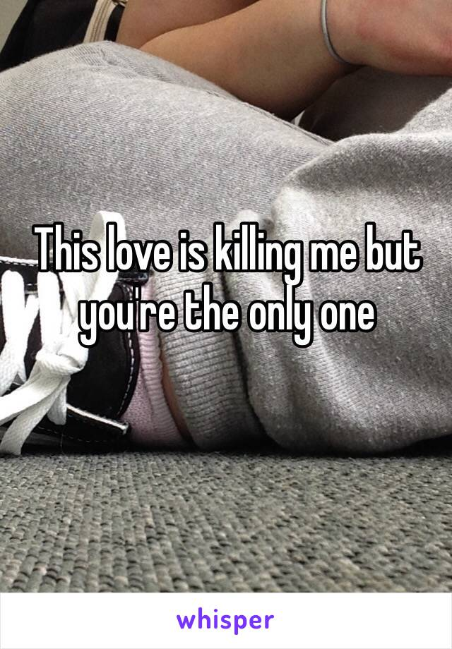 This love is killing me but you're the only one