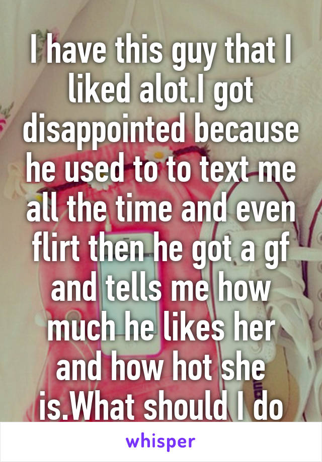 I have this guy that I liked alot.I got disappointed because he used to to text me all the time and even flirt then he got a gf and tells me how much he likes her and how hot she is.What should I do