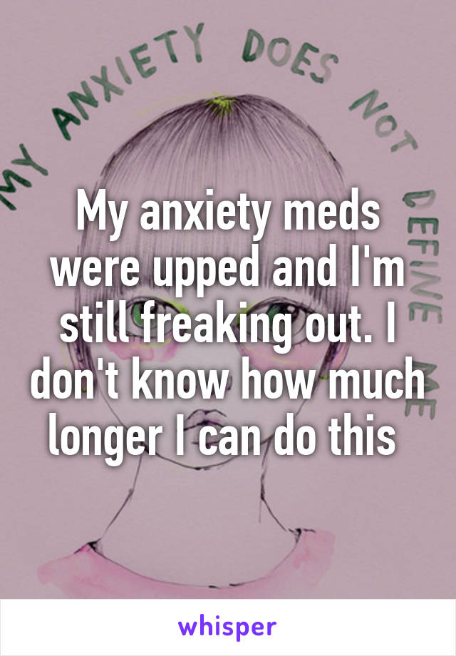 My anxiety meds were upped and I'm still freaking out. I don't know how much longer I can do this
