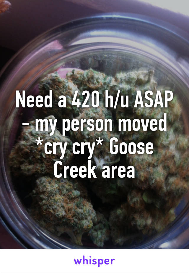 Need a 420 h/u ASAP - my person moved *cry cry* Goose Creek area