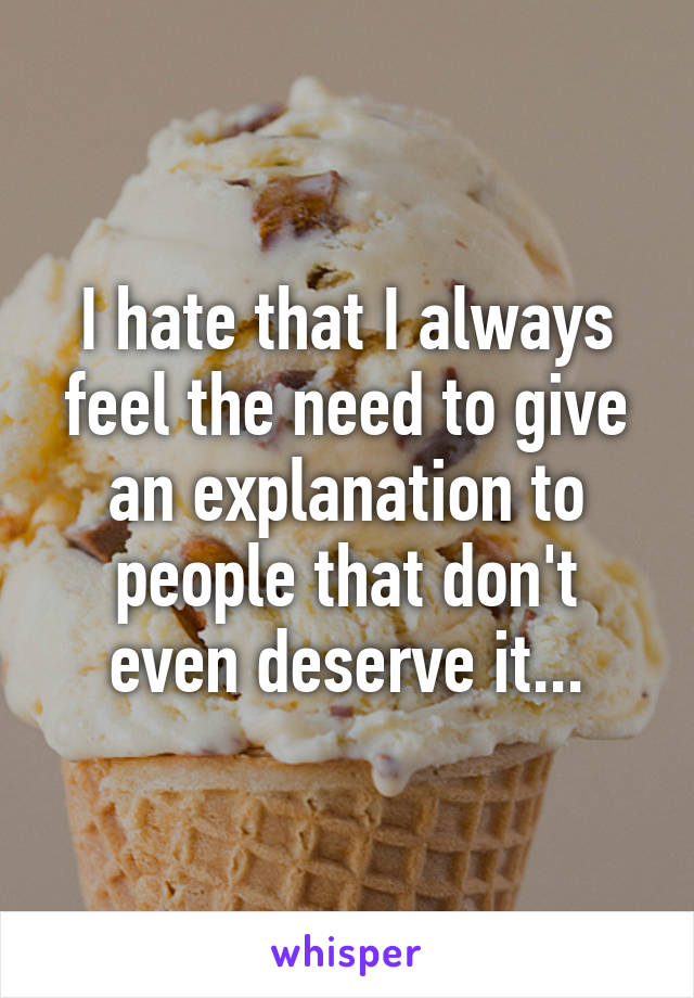 I hate that I always feel the need to give an explanation to people that don't even deserve it...