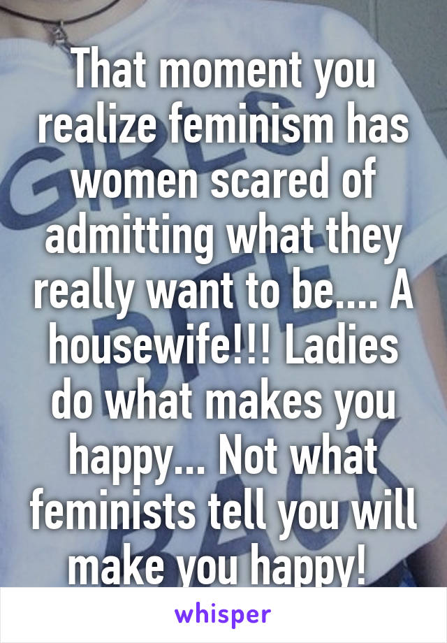 That moment you realize feminism has women scared of admitting what they really want to be.... A housewife!!! Ladies do what makes you happy... Not what feminists tell you will make you happy!