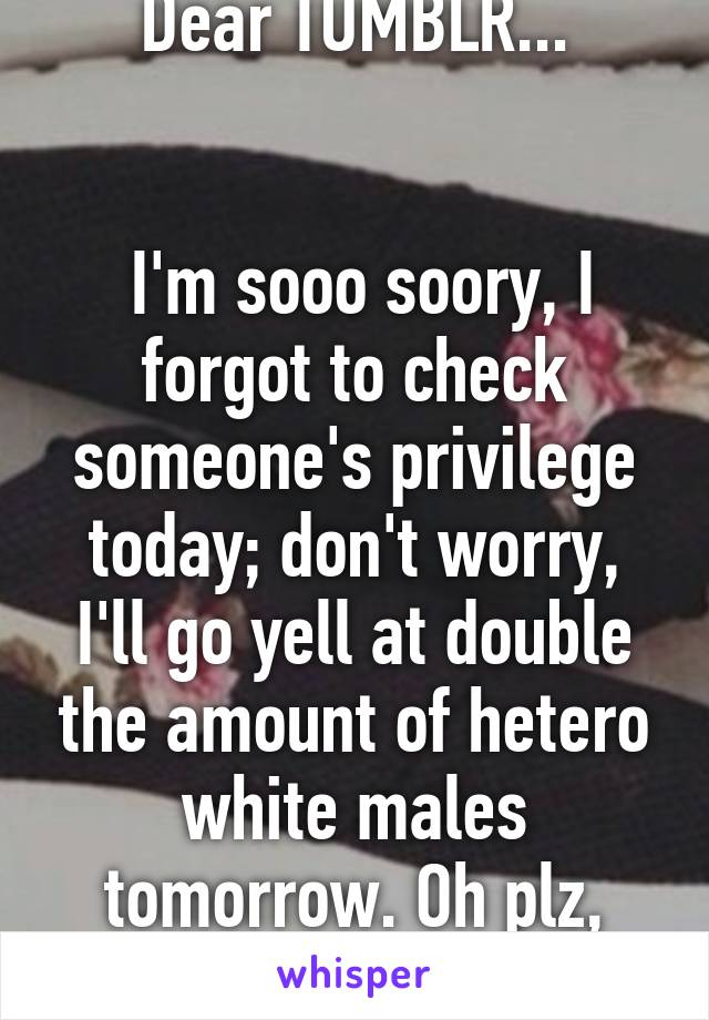 Dear TUMBLR...    I'm sooo soory, I forgot to check someone's privilege today; don't worry, I'll go yell at double the amount of hetero white males tomorrow. Oh plz, Forgive me.