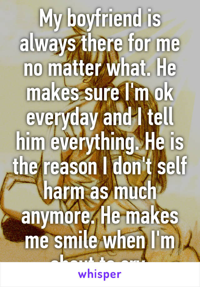 My boyfriend is always there for me no matter what. He makes sure I'm ok everyday and I tell him everything. He is the reason I don't self harm as much anymore. He makes me smile when I'm about to cry.