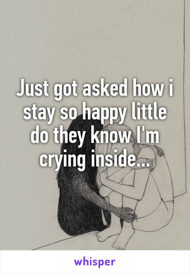 Just got asked how i stay so happy little do they know I'm crying inside...