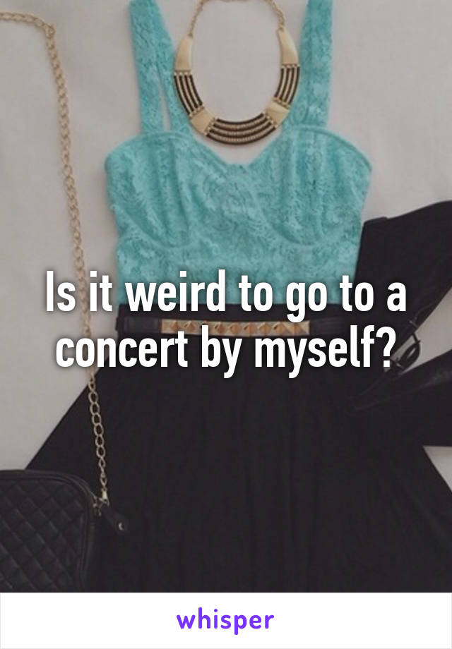 Is it weird to go to a concert by myself?