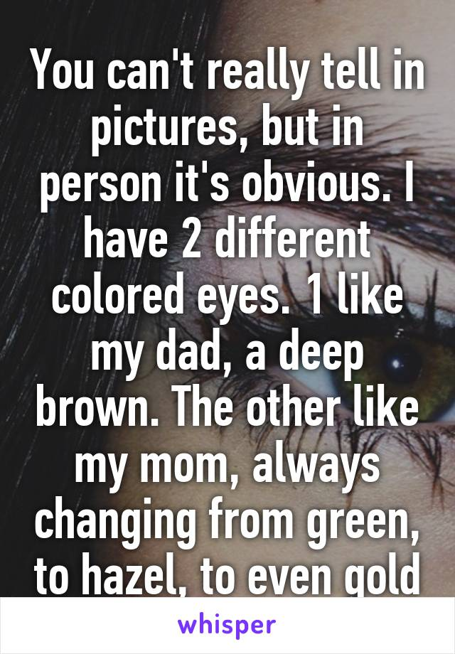 You can't really tell in pictures, but in person it's obvious. I have 2 different colored eyes. 1 like my dad, a deep brown. The other like my mom, always changing from green, to hazel, to even gold