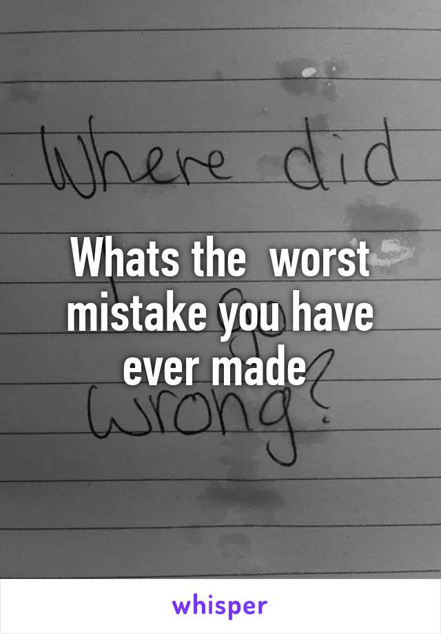Whats the  worst mistake you have ever made
