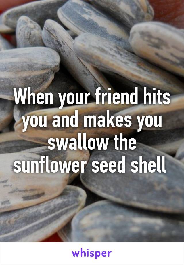 When your friend hits you and makes you swallow the sunflower seed shell