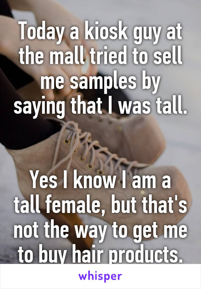 Today a kiosk guy at the mall tried to sell me samples by saying that I was tall.   Yes I know I am a tall female, but that's not the way to get me to buy hair products.