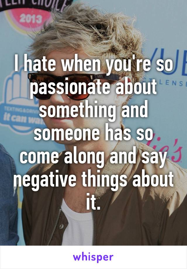 I hate when you're so passionate about something and someone has so come along and say negative things about it.