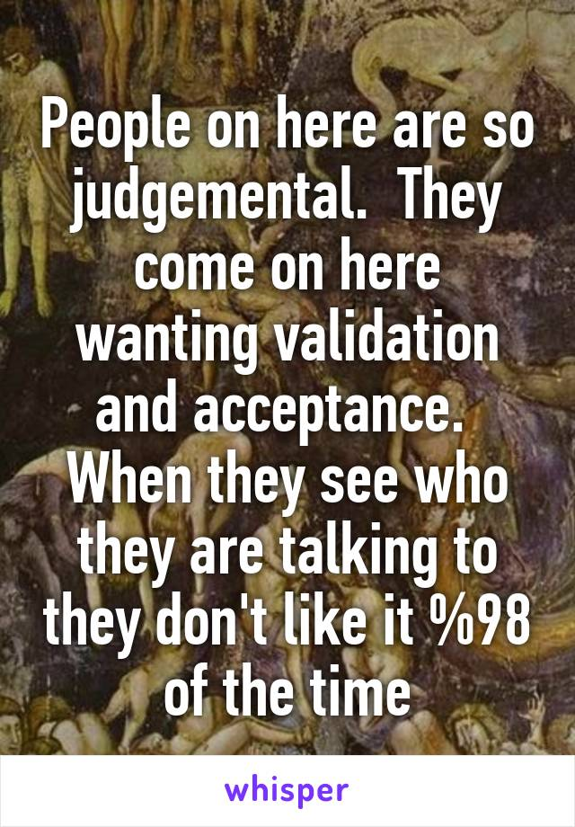 People on here are so judgemental.  They come on here wanting validation and acceptance.  When they see who they are talking to they don't like it %98 of the time