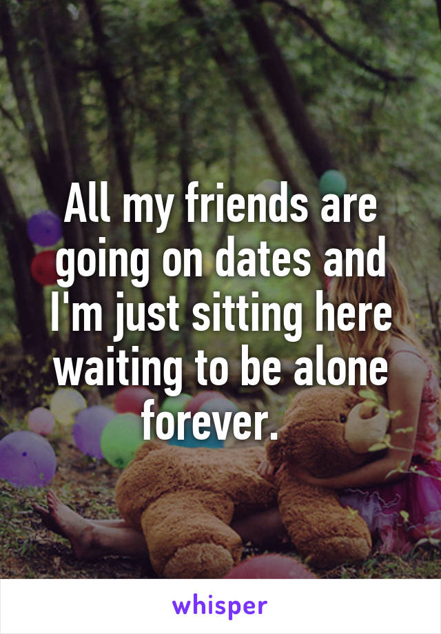 All my friends are going on dates and I'm just sitting here waiting to be alone forever.