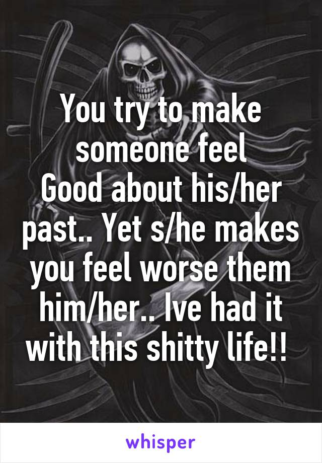 You try to make someone feel Good about his/her past.. Yet s/he makes you feel worse them him/her.. Ive had it with this shitty life!!