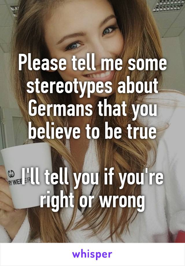 Please tell me some stereotypes about Germans that you believe to be true  I'll tell you if you're right or wrong