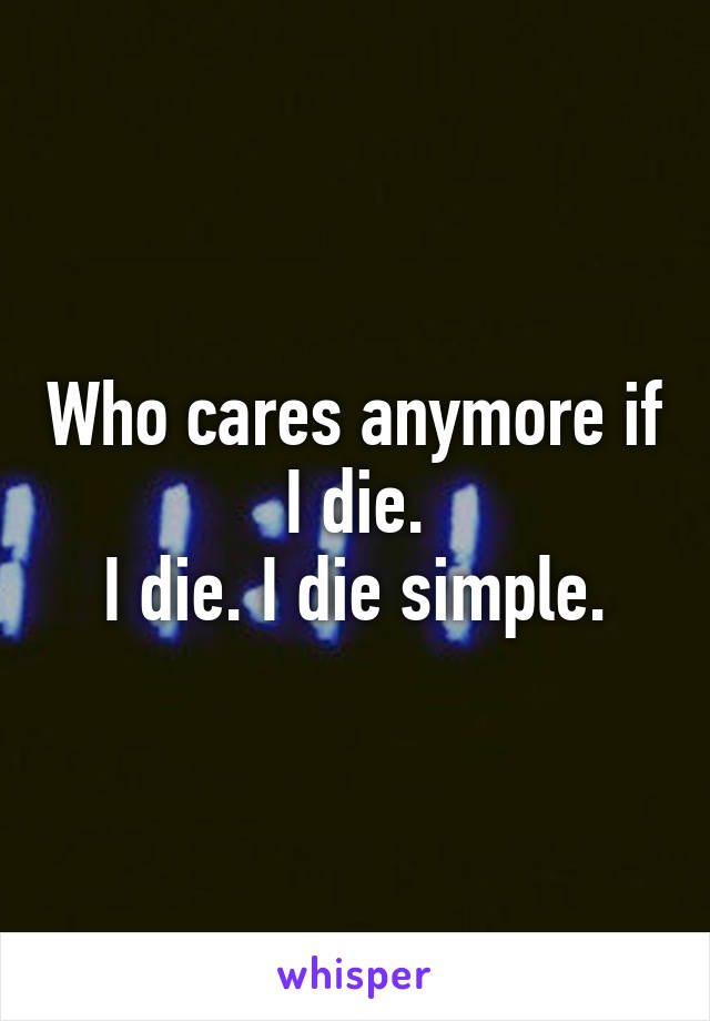 Who cares anymore if I die. I die. I die simple.