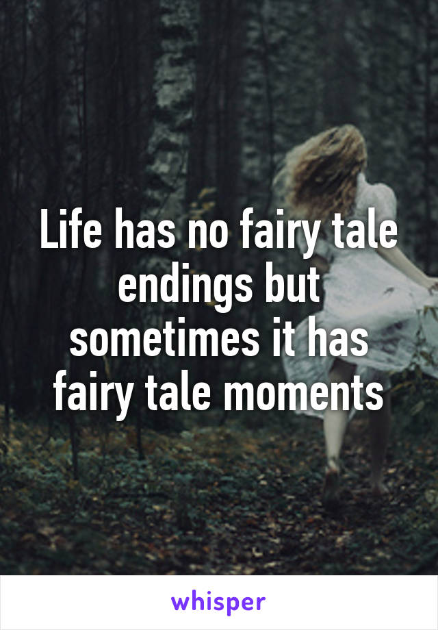 Life has no fairy tale endings but sometimes it has fairy tale moments