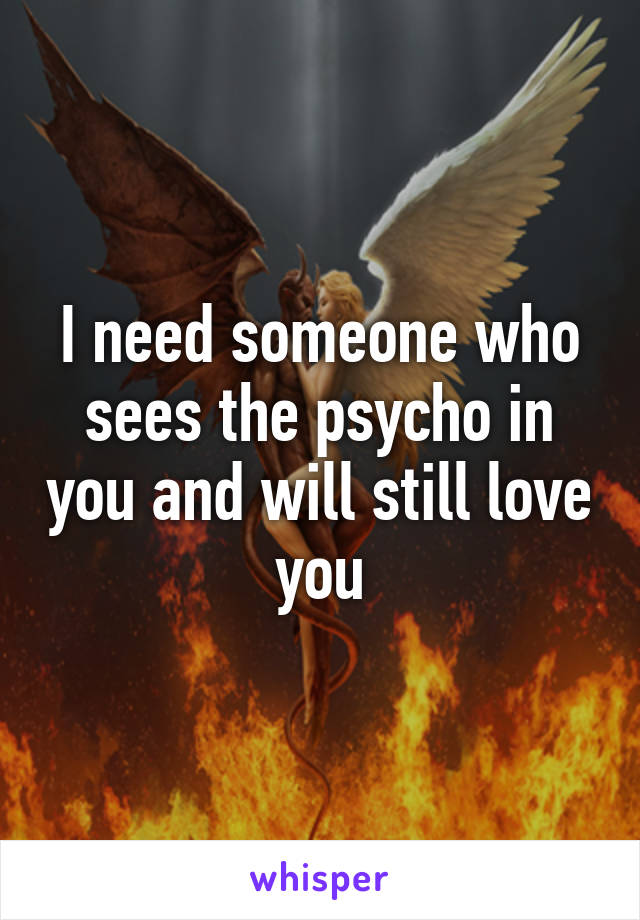 I need someone who sees the psycho in you and will still love you