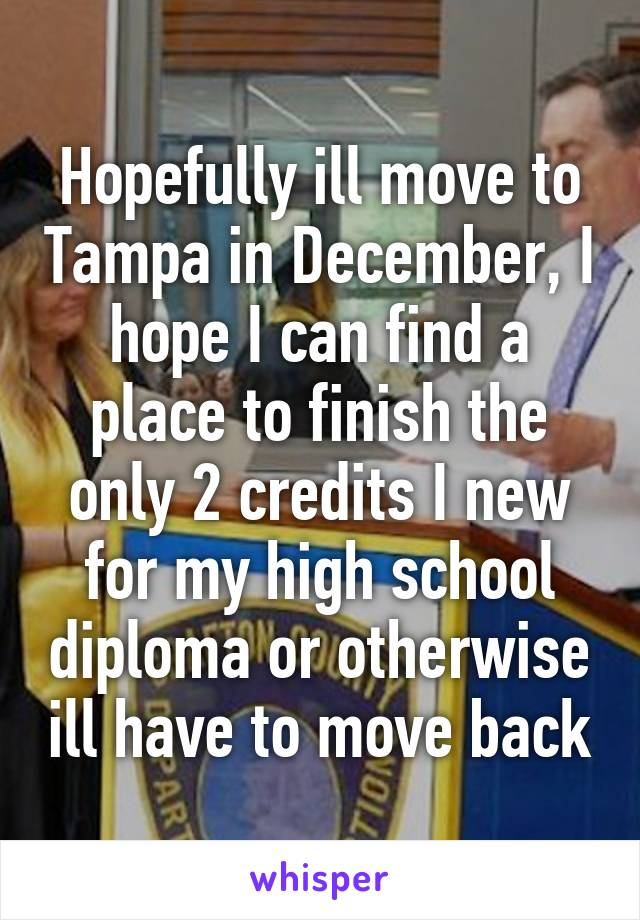 Hopefully ill move to Tampa in December, I hope I can find a place to finish the only 2 credits I new for my high school diploma or otherwise ill have to move back