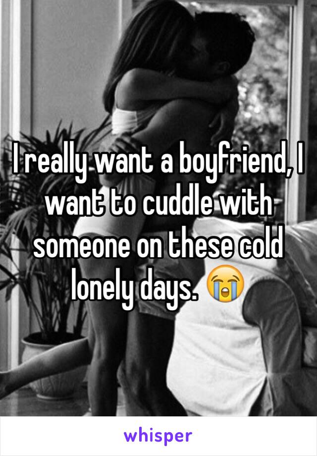 I really want a boyfriend, I want to cuddle with someone on these cold lonely days. 😭