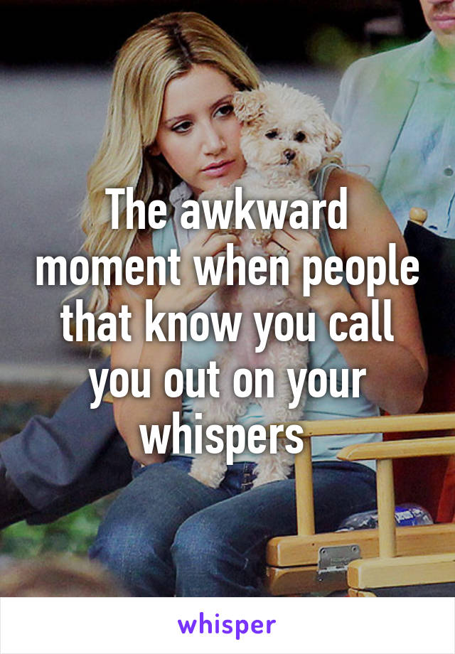 The awkward moment when people that know you call you out on your whispers