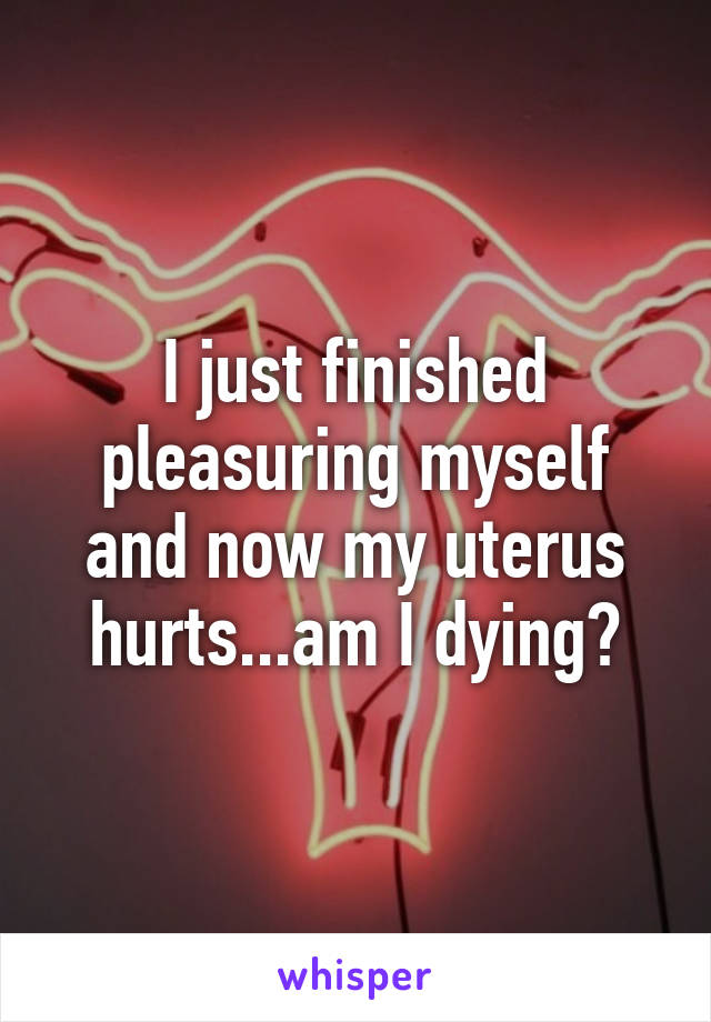 I just finished pleasuring myself and now my uterus hurts...am I dying?
