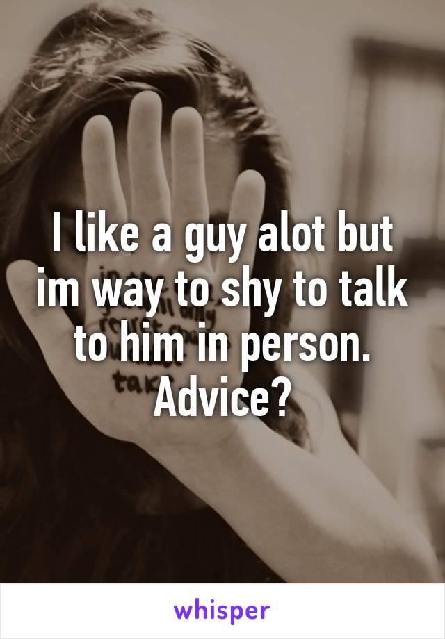 I like a guy alot but im way to shy to talk to him in person. Advice?
