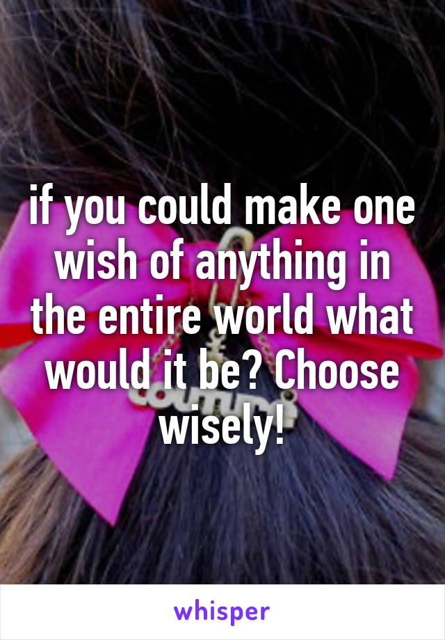 if you could make one wish of anything in the entire world what would it be? Choose wisely!