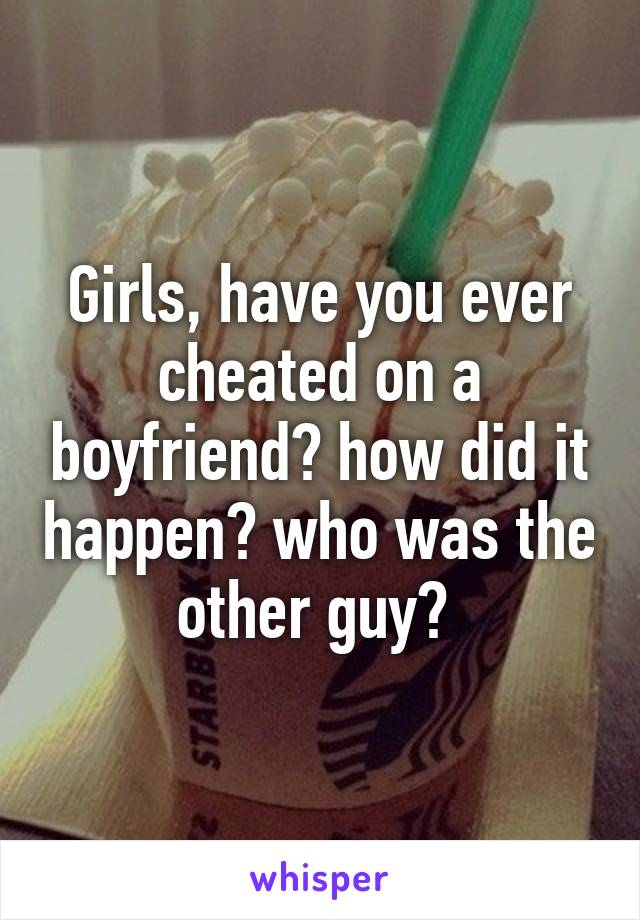 Girls, have you ever cheated on a boyfriend? how did it happen? who was the other guy?