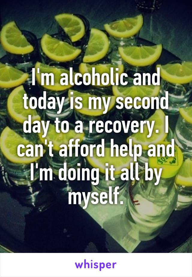 I'm alcoholic and today is my second day to a recovery. I can't afford help and I'm doing it all by myself.