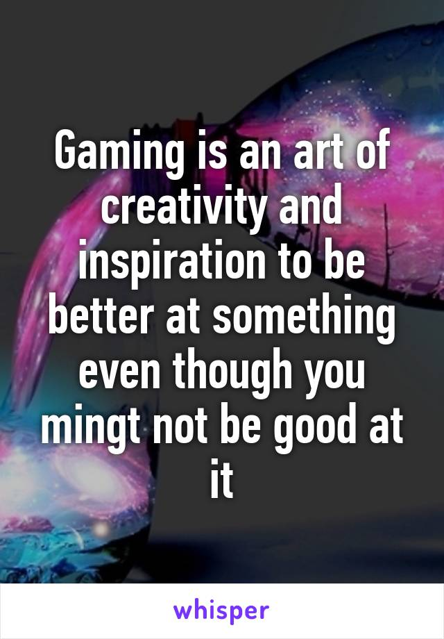 Gaming is an art of creativity and inspiration to be better at something even though you mingt not be good at it