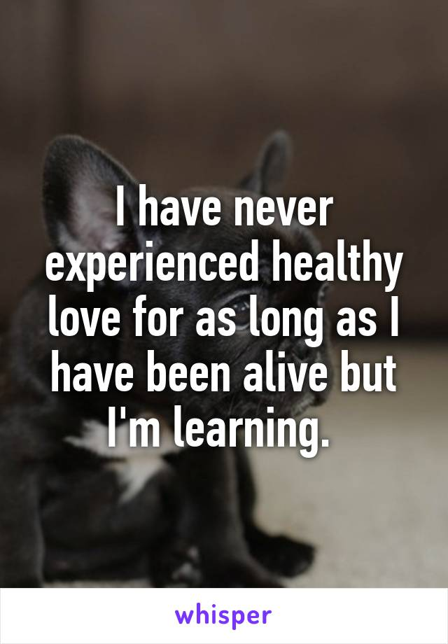 I have never experienced healthy love for as long as I have been alive but I'm learning.