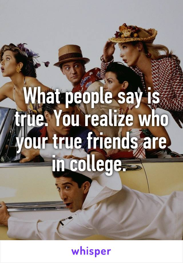 What people say is true. You realize who your true friends are in college.