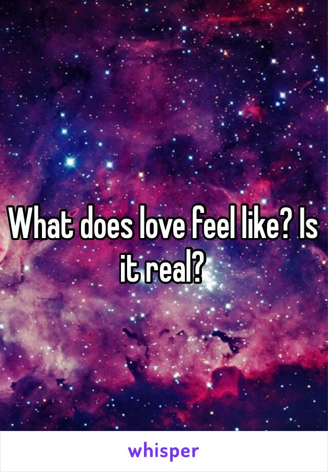 What does love feel like? Is it real?