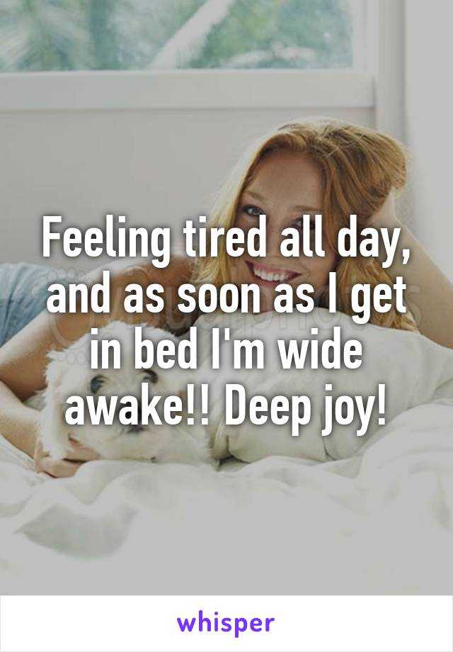 Feeling tired all day, and as soon as I get in bed I'm wide awake!! Deep joy!